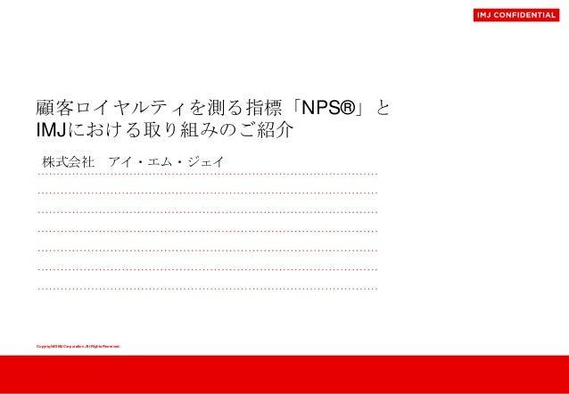 顧客ロイヤルティを測る指標「NPS®」と IMJにおける取り組みのご紹介 株式会社 アイ・エム・ジェイ  Copyright©IMJ Corporation.All Rights Reserved.