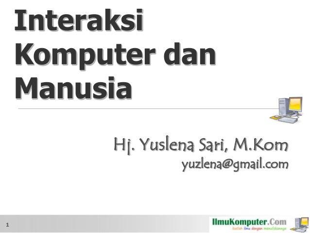 Interaksi Komputer dan Manusia Hj. Yuslena Sari, M.Kom yuzlena@gmail.com  1
