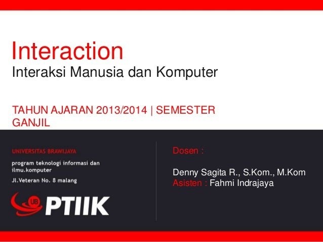 Interaction Interaksi Manusia dan Komputer TAHUN AJARAN 2013/2014 | SEMESTER GANJIL Dosen :  Denny Sagita R., S.Kom., M.Ko...