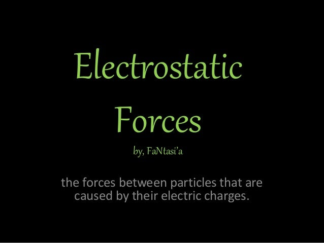 Electrostatic Forcesby, FaNtasi'a the forces between particles that are caused by their electric charges.