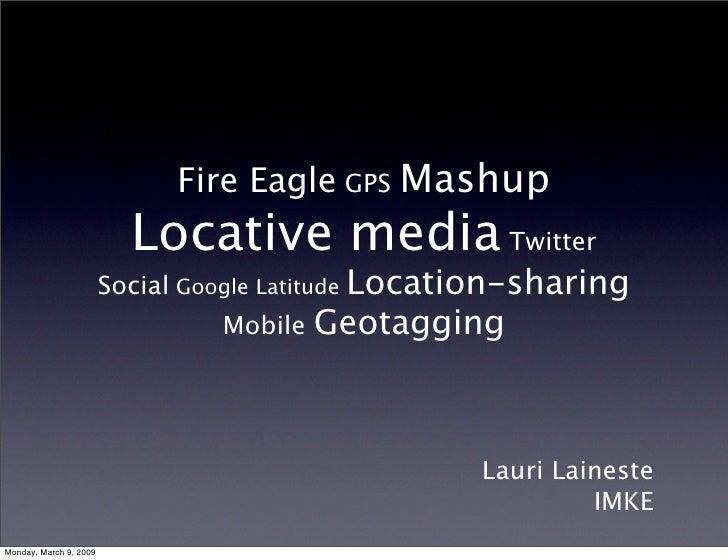 Fire Eagle GPS Mashup                           Locative media Twitter                         Social Google Latitude Loca...
