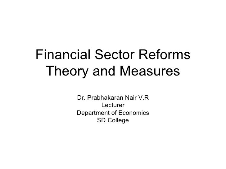 Financial Sector Reforms Theory and Measures Dr. Prabhakaran Nair V.R Lecturer Department of Economics SD College