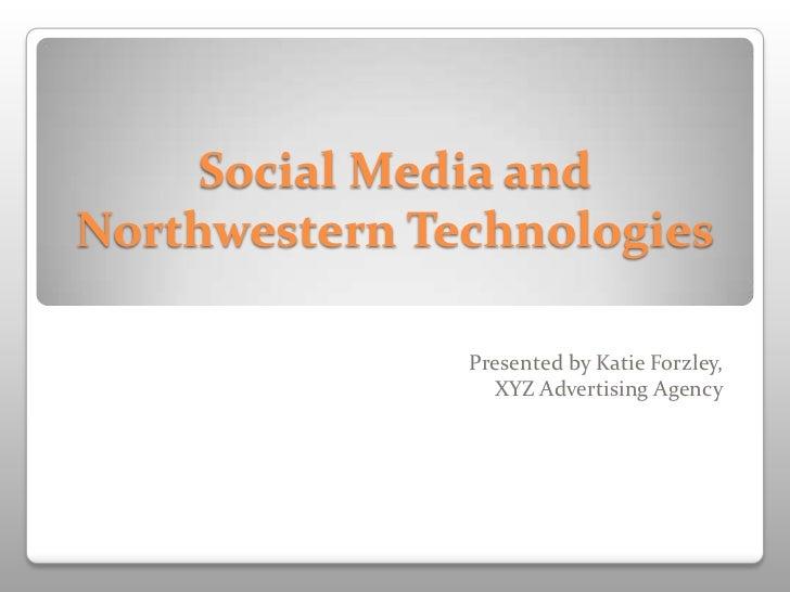 Social Media andNorthwestern Technologies               Presented by Katie Forzley,                 XYZ Advertising Agency