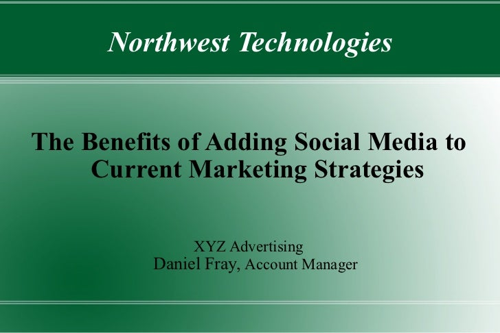 Northwest Technologies The Benefits of Adding Social Media to Current Marketing Strategies XYZ Advertising Daniel Fray,  A...
