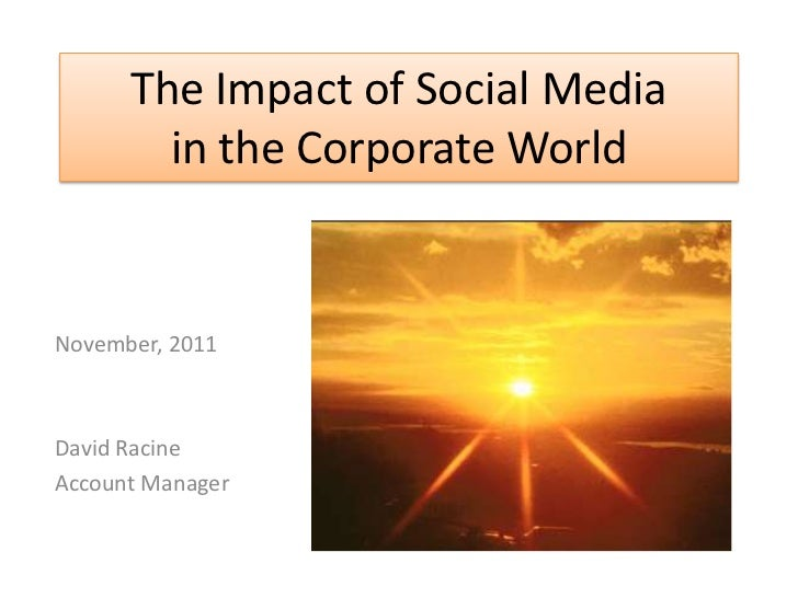 The Impact of Social Media        in the Corporate WorldNovember, 2011David RacineAccount Manager
