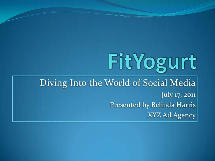 FitYogurt<br />Diving Into the World of Social Media<br />July 17, 2011<br />Presented by Belinda Harris <br />XYZ Ad Agen...