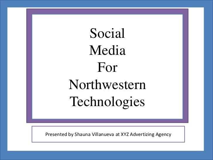 Social             Media              For          Northwestern          TechnologiesPresented by Shauna Villanueva at XYZ...