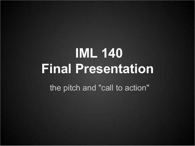 "IML 140Final Presentation the pitch and ""call to action"""