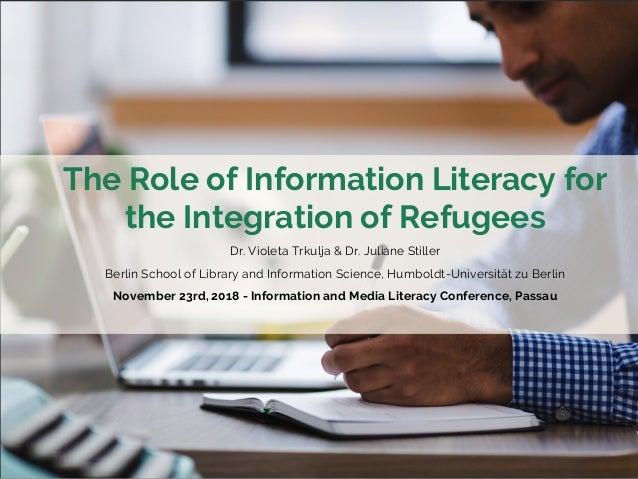 The Role of Information Literacy for the Integration of Refugees Dr. Violeta Trkulja & Dr. Juliane Stiller Berlin School o...