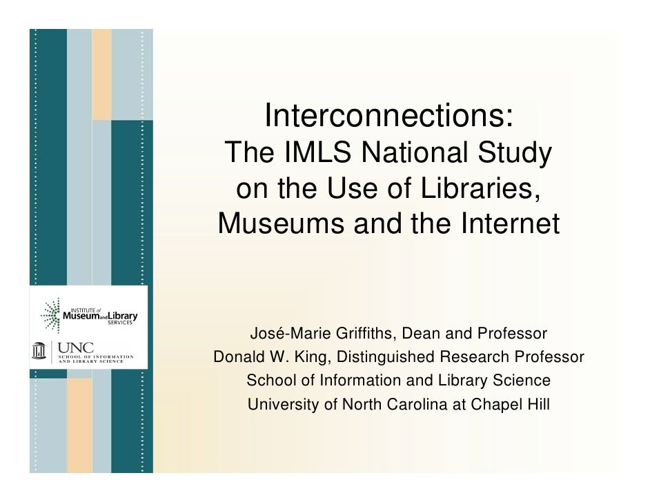 Interconnections: The IMLS National Study  on the Use of Libraries, Museums and the Internet       José-Marie Griffiths, D...