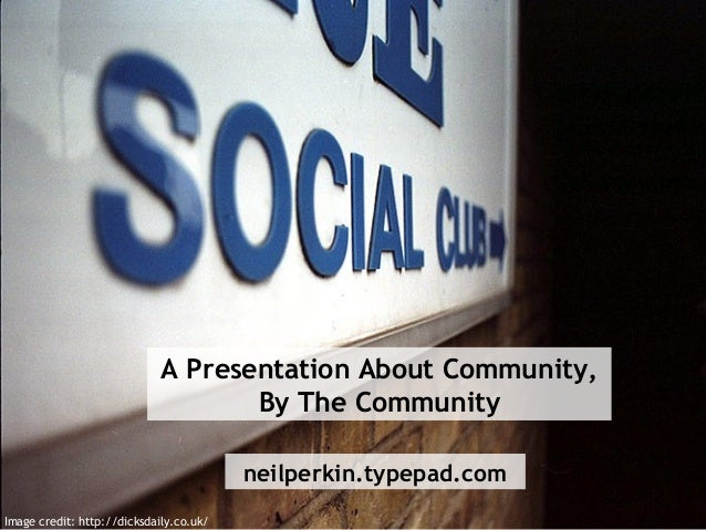 A Presentation About Community, By The Community neilperkin.typepad.com Image credit: http://dicksdaily.co.uk/