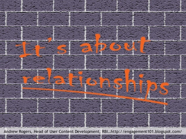 """""""It's about relationships"""" Andrew Rogers, Head of User Content Development, RBI…http://engagement101.blogspot.com/"""