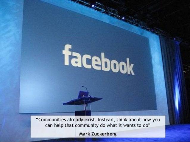 """""""Communities already exist. Instead, think about how you can help that community do what it wants to do"""" Mark Zuckerberg"""