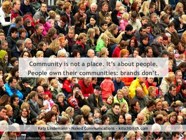 Community is not a place. It's about people. People own their communities: brands don't. http://www.flickr.com/photos/piet...