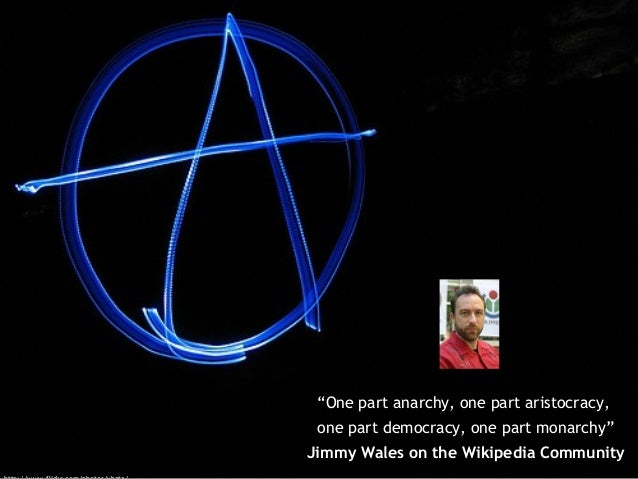 """""""One part anarchy, one part aristocracy, one part democracy, one part monarchy"""" Jimmy Wales on the Wikipedia Community"""