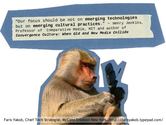 """""""Our focus should be not on emerging technologies but on emerging cultural practices."""" – Henry Jenkins, Professor of Compa..."""