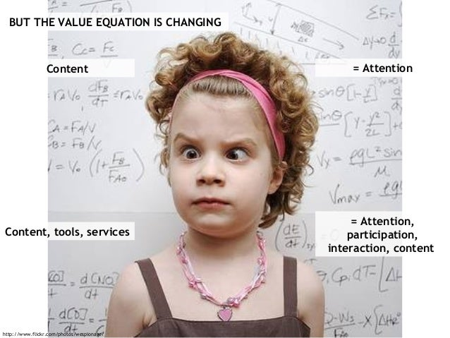 BUT THE VALUE EQUATION IS CHANGING Content = Attention Content, tools, services = Attention, participation, interaction, c...