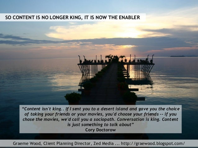 """Graeme Wood, Client Planning Director, Zed Media ... http://graewood.blogspot.com/ """"Content isn't king.. If I sent you to ..."""