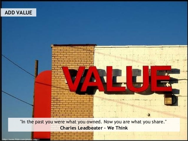 """ADD VALUE http://www.flickr.com/photos/artsyt/ """"In the past you were what you owned. Now you are what you share."""" Charles ..."""