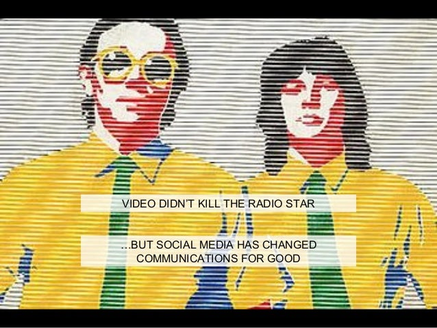 VIDEO DIDN'T KILL THE RADIO STAR …BUT SOCIAL MEDIA HAS CHANGED COMMUNICATIONS FOR GOOD