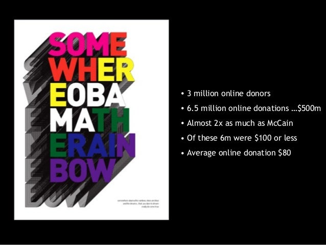 • 3 million online donors • 6.5 million online donations …$500m • Almost 2x as much as McCain • Of these 6m were $100 or l...