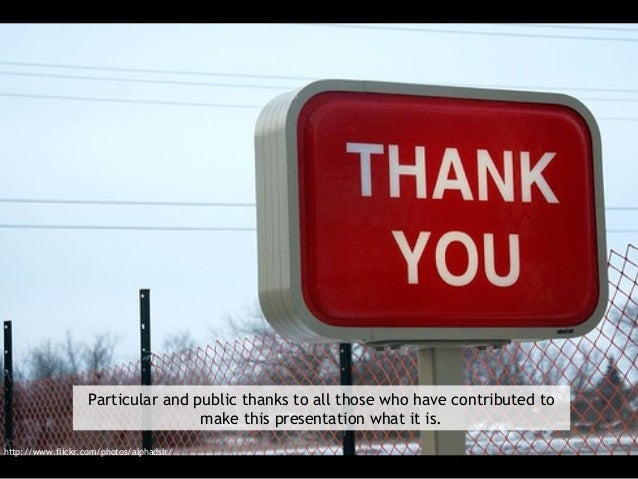 Particular and public thanks to all those who have contributed to make this presentation what it is. http://www.flickr.com...