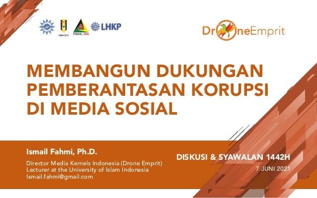 MEMBANGUN DUKUNGAN PEMBERANTASAN KORUPSI DI MEDIA SOSIAL Ismail Fahmi, Ph.D. Director Media Kernels Indonesia (Drone Empri...