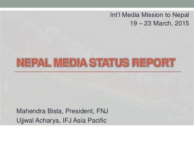 NEPAL MEDIA STATUS REPORT Mahendra Bista, President, FNJ Ujjwal Acharya, IFJ Asia Pacific Int'l Media Mission to Nepal 19 ...