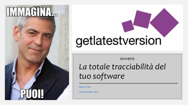 La totale tracciabilità del tuo software Giulio Vian 13 Dicembre 2017 ovvero