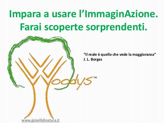 """Impara a usare l'ImmaginAzione. Farai scoperte sorprendenti. """"Il reale è quello che vede la maggioranza"""" J. L. Borges  www..."""
