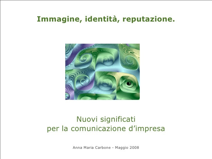 Immagine, identità, reputazione.               Nuovi significati   per la comunicazione d'impresa          Anna Maria Carb...