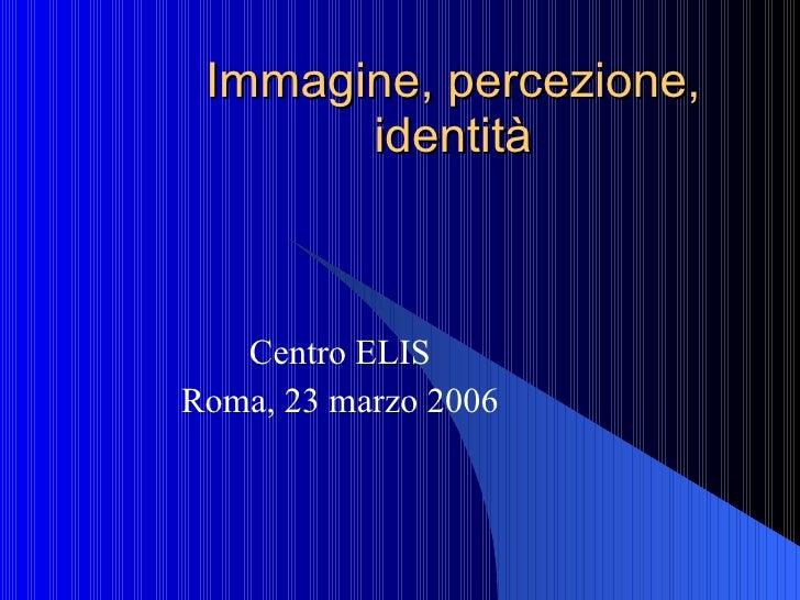 Immagine, percezione, identità Centro ELIS Roma, 23 marzo 2006