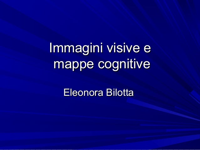 Immagini visive eImmagini visive e mappe cognitivemappe cognitive Eleonora BilottaEleonora Bilotta