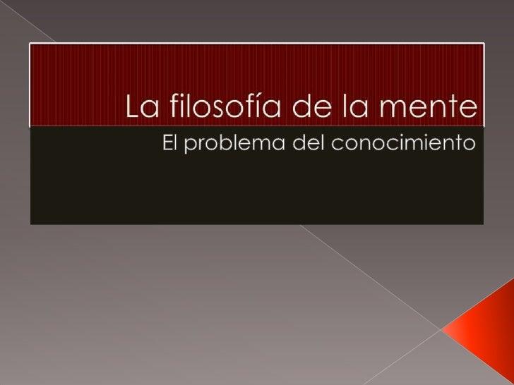 La filosofía de la mente <br />El problema del conocimiento<br />