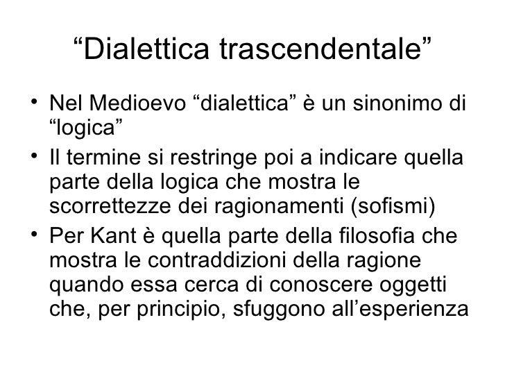""""""" Dialettica trascendentale"""" <ul><li>Nel Medioevo """"dialettica"""" è un sinonimo di """"logica"""" </li></ul><ul><li>Il termine si r..."""