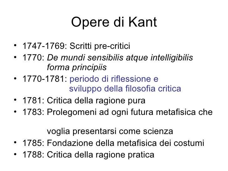 Opere di Kant <ul><li>1747-1769: Scritti pre-critici </li></ul><ul><li>1770:  De mundi sensibilis atque intelligibilis    ...