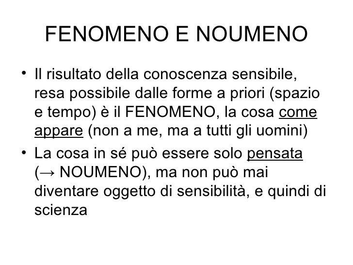 FENOMENO E NOUMENO <ul><li>Il risultato della conoscenza sensibile, resa possibile dalle forme a priori (spazio e tempo) è...