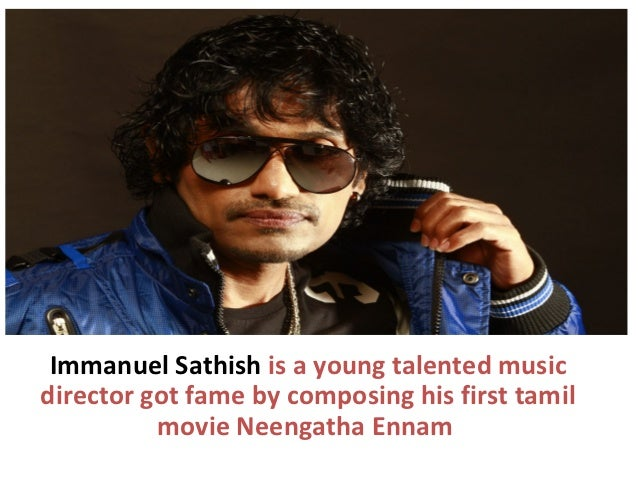 Immanuel Sathish is a young talented musicdirector got fame by composing his first tamil          movie Neengatha Ennam