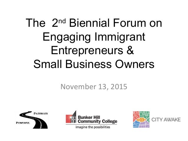The 2nd Biennial Forum on Engaging Immigrant Entrepreneurs & Small Business Owners November 13, 2015