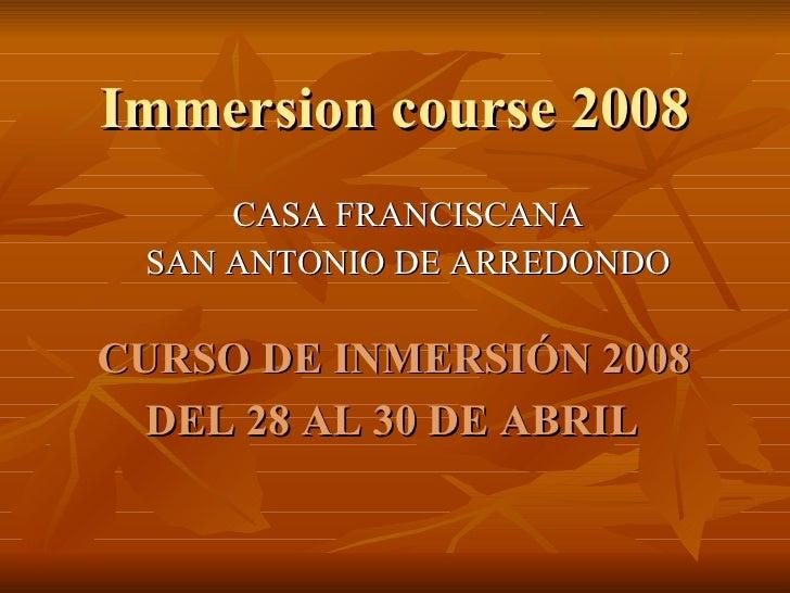 Immersion course 2008 CASA FRANCISCANA SAN ANTONIO DE ARREDONDO CURSO DE INMERSIÓN 2008  DEL 28 AL 30 DE ABRIL
