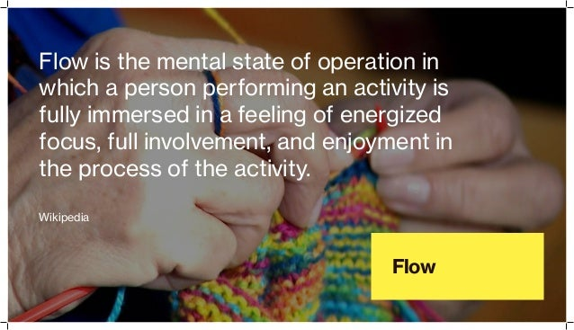 Flow Flow is the mental state of operation in which a person performing an activity is fully immersed in a feeling of ener...