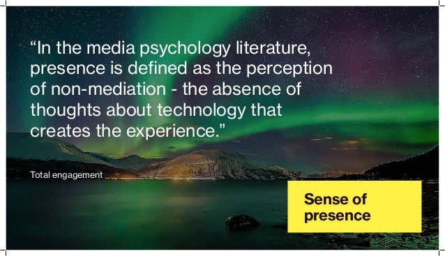 """Sense of presence """"In the media psychology literature, presence is defined as the perception of non-mediation - the absenc..."""