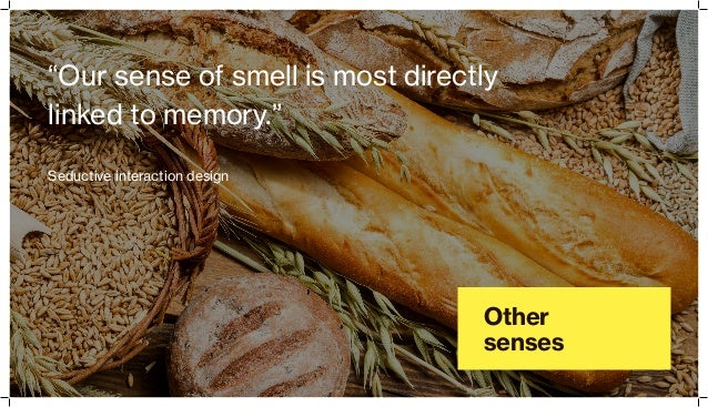 "Other senses ""Our sense of smell is most directly linked to memory."" Seductive interaction design"