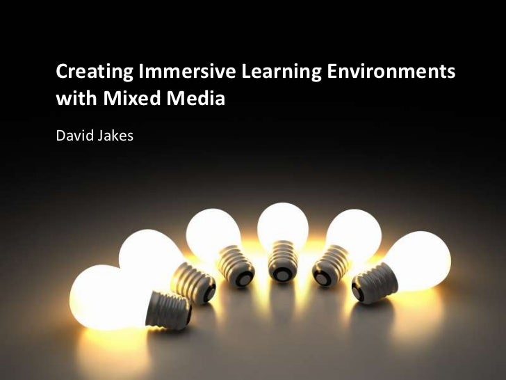 Creating Immersive Learning Environments with Mixed Media<br />David Jakes<br />