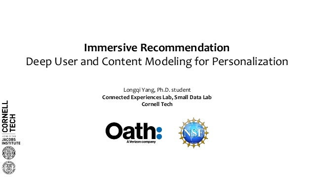 Immersive Recommendation Deep User and Content Modeling for Personalization Longqi Yang, Ph.D. student Connected Experienc...