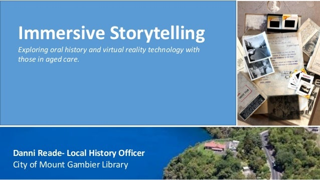 Immersive Storytelling Exploring oral history and virtual reality technology with those in aged care. Danni Reade- Local H...
