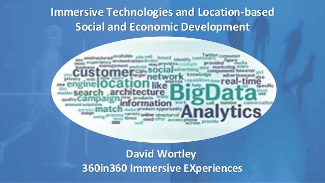 Immersive Technologies and Location-based Social and Economic Development David Wortley 360in360 Immersive EXperiences