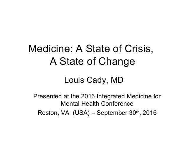 Medicine: A State of Crisis, A State of Change Louis Cady, MD Presented at the 2016 Integrated Medicine for Mental Health ...