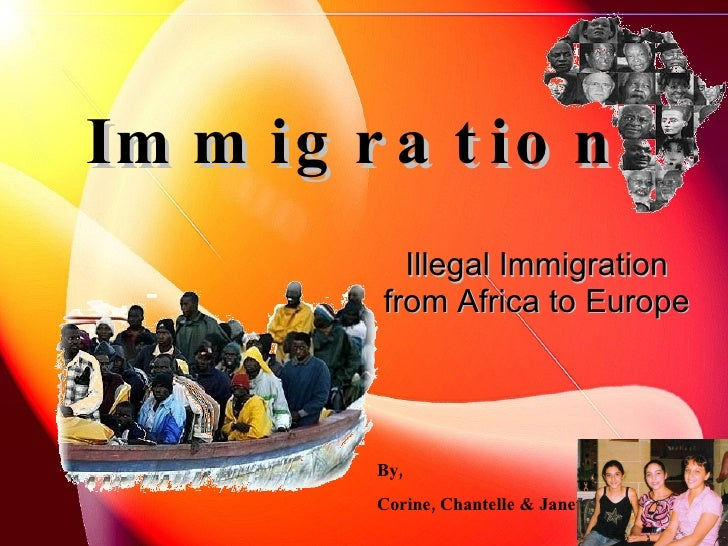 Immigration   Illegal Immigration from Africa to Europe   By, Corine, Chantelle & Janet