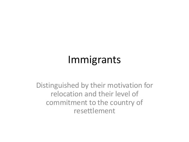 ImmigrantsDistinguished by their motivation forrelocation and their level ofcommitment to the country ofresettlement